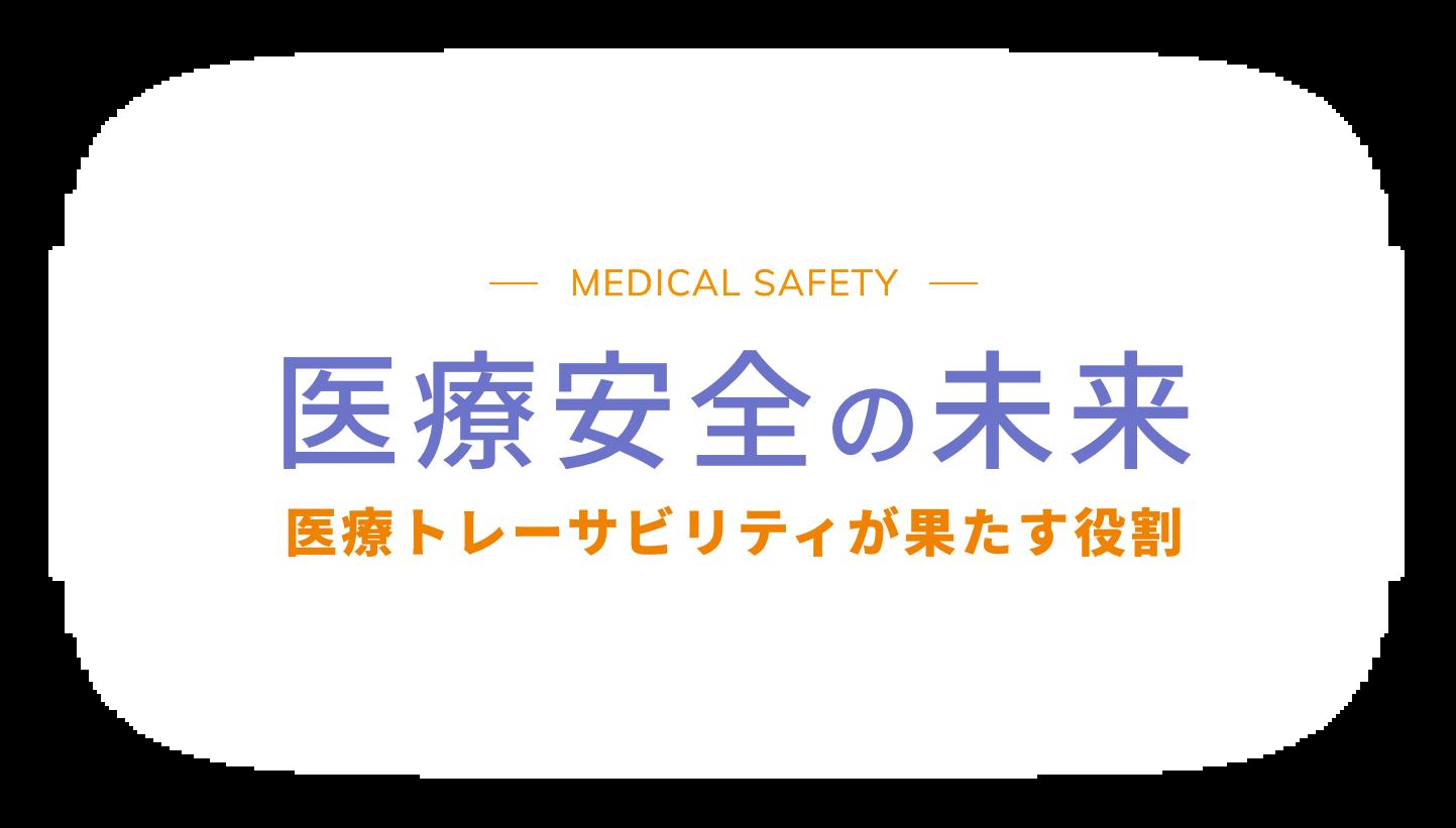医療安全の未来 - 医療トレーサビリティが果たす役割